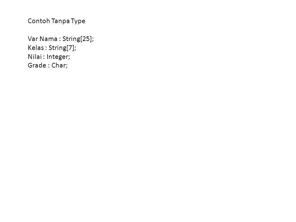 Contoh Tanpa Type Var Nama : String[25]; Kelas : String[7]; Nilai : Integer; Grade : Char;